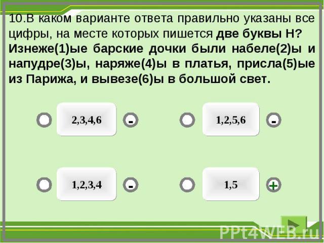 10.В каком варианте ответа правильно указаны все цифры, на месте которых пишется две буквы Н? Изнеже(1)ые барские дочки были набеле(2)ы и напудре(3)ы, наряже(4)ы в платья, присла(5)ые из Парижа, и вывезе(6)ы в большой свет. 1,5 1,2,5,6 2,3,4,6 1,2,3…