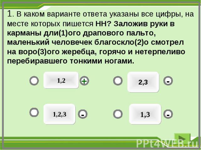 2,3 1,3 1,2,3 - - + - 1. В каком варианте ответа указаны все цифры, на месте которых пишется НН? Заложив руки в карманы дли(1)ого драпового пальто, маленький человечек благоскло(2)о смотрел на воро(3)ого жеребца, горячо и нетерпеливо перебиравшего т…