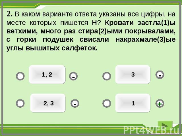 1 3 1, 2 2, 3 - - + - 2. В каком варианте ответа указаны все цифры, на месте которых пишется Н? Кровати застла(1)ы ветхими, много раз стира(2)ыми покрывалами, с горки подушек свисали накрахмале(3)ые углы вышитых салфеток.