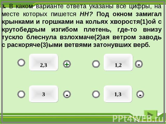 1,2 2,3 1,3 3 - - + - 3. В каком варианте ответа указаны все цифры, на месте которых пишется НН? Под окном замигал крынками и горшками на кольях хворостя(1)ой с крутобедрым изгибом плетень, где-то внизу тускло блеснула взлохмаче(2)ая ветром заводь с…