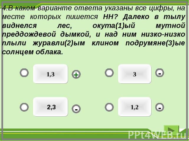 3 1,3 2,3 1,2 - - + - 4.В каком варианте ответа указаны все цифры, на месте которых пишется НН? Далеко в тылу виднелся лес, окута(1)ый мутной преддождевой дымкой, и над ним низко-низко плыли журавли(2)ым клином подрумяне(3)ые солнцем облака.