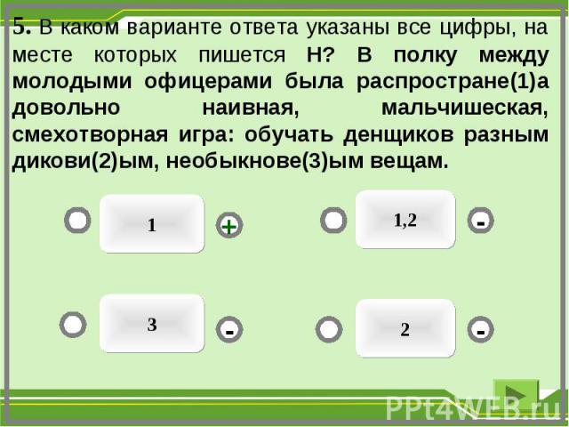 1 1,2 2 3 - - + - 5. В каком варианте ответа указаны все цифры, на месте которых пишется Н? В полку между молодыми офицерами была распростране(1)а довольно наивная, мальчишеская, смехотворная игра: обучать денщиков разным дикови(2)ым, необыкнове(3)ы…