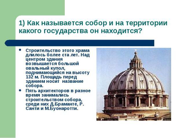 1) Как называется собор и на территории какого государства он находится? Строительство этого храма длилось более ста лет. Над центром здания возвышается большой овальный купол, поднимающийся на высоту 132 м. Площадь перед зданием носит название собо…