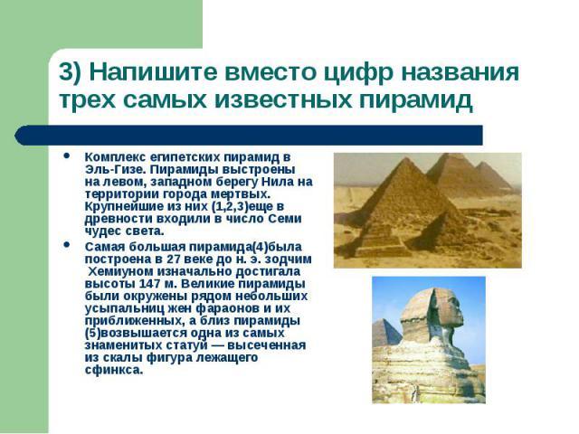 3) Напишите вместо цифр названия трех самых известных пирамид Комплекс египетских пирамид в Эль-Гизе. Пирамиды выстроены на левом, западном берегу Нила на территории города мертвых. Крупнейшие из них (1,2,3)еще в древности входили в число Семи чудес…