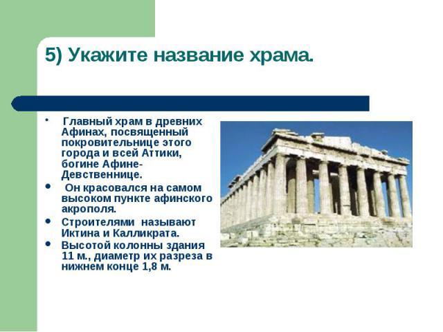 5) Укажите название храма. Главный храм в древних Афинах, посвященный покровительнице этого города и всей Аттики, богине Афине-Девственнице. Он красовался на самом высоком пункте афинского акрополя. Строителями называют Иктина и Калликрата. Высотой …