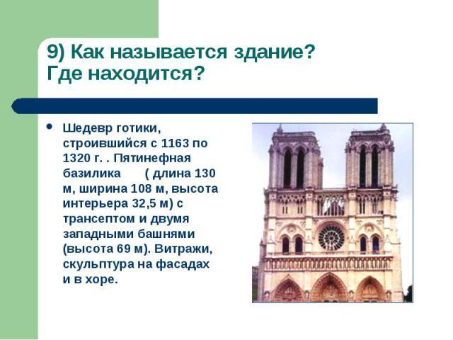 9) Как называется здание? Где находится? Шедевр готики, строившийся с 1163 по 1320 г. . Пятинефная базилика ( длина 130 м, ширина 108 м, высота интерьера 32,5 м) с трансептом и двумя западными башнями (высота 69 м). Витражи, скульптура на фасадах и …
