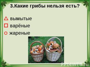 3.Какие грибы нельзя есть? вымытые варёные жареные