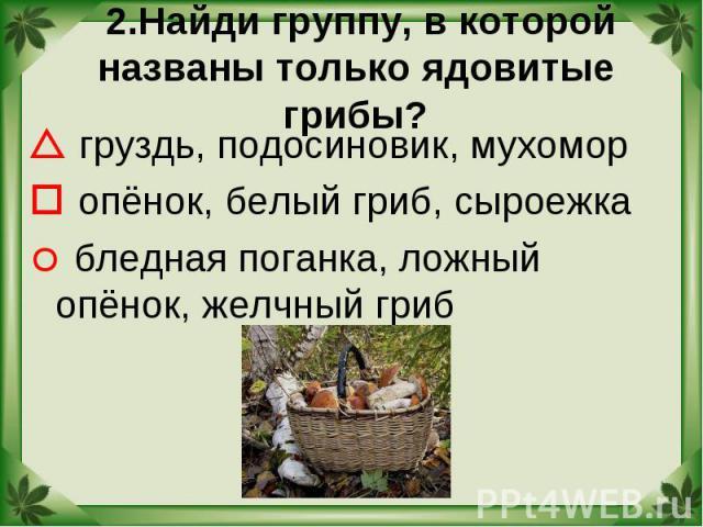 2.Найди группу, в которой названы только ядовитые грибы? груздь, подосиновик, мухомор опёнок, белый гриб, сыроежка бледная поганка, ложный опёнок, желчный гриб