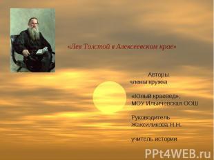 «Лев Толстой в Алексеевском крае» Авторы члены кружка «Юный краевед», МОУ Ильиче