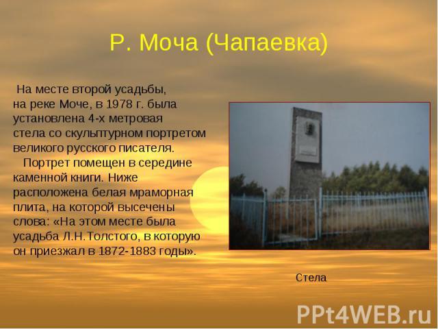 Р. Моча (Чапаевка) На месте второй усадьбы, на реке Моче, в 1978 г. была установлена 4-х метровая стела со скульптурном портретом великого русского писателя. Портрет помещен в середине каменной книги. Ниже расположена белая мраморная плита, на котор…