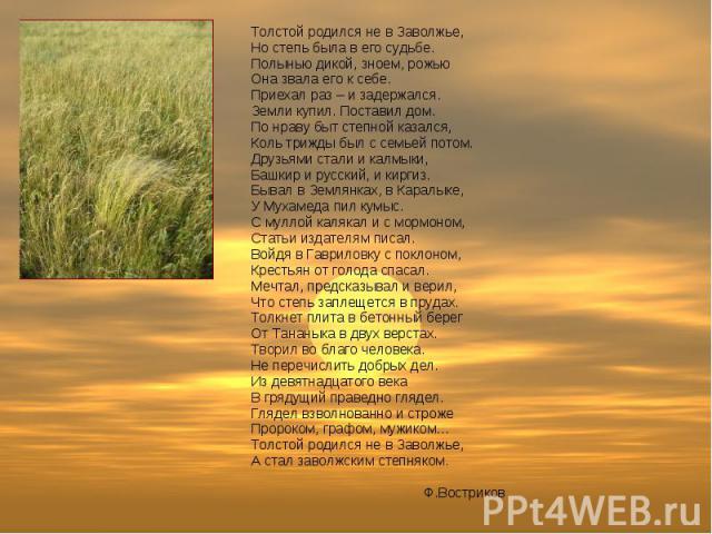 Толстой родился не в Заволжье, Но степь была в его судьбе. Полынью дикой, зноем, рожью Она звала его к себе. Приехал раз – и задержался. Земли купил. Поставил дом. По нраву быт степной казался, Коль трижды был с семьей потом. Друзьями стали и калмык…