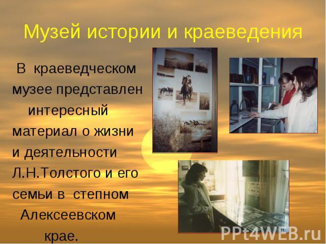 Музей истории и краеведения В краеведческом музее представлен интересный материал о жизни и деятельности Л.Н.Толстого и его семьи в степном Алексеевском крае.