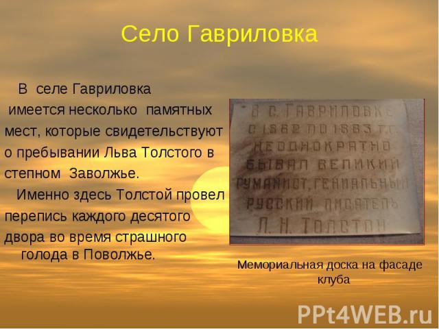Село Гавриловка В селе Гавриловка имеется несколько памятных мест, которые свидетельствуют о пребывании Льва Толстого в степном Заволжье. Именно здесь Толстой провел перепись каждого десятого двора во время страшного голода в Поволжье. Мемориальная …
