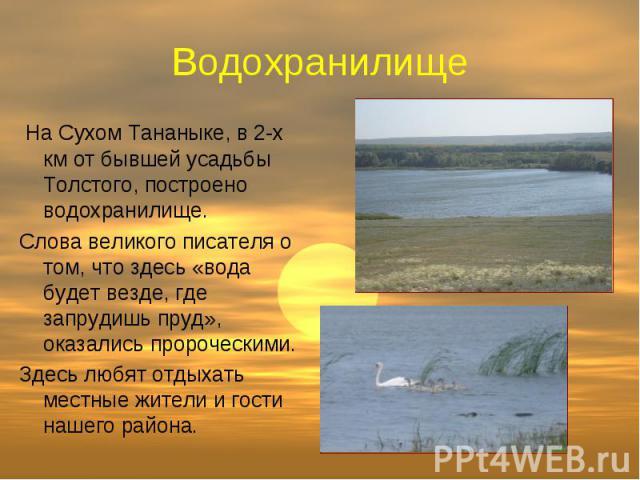 Водохранилище На Сухом Тананыке, в 2-х км от бывшей усадьбы Толстого, построено водохранилище. Слова великого писателя о том, что здесь «вода будет везде, где запрудишь пруд», оказались пророческими. Здесь любят отдыхать местные жители и гости нашег…