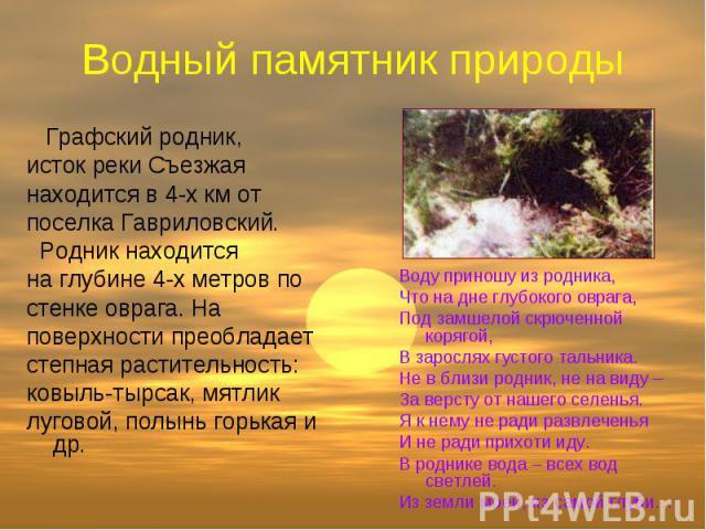 Водный памятник природы Графский родник, исток реки Съезжая находится в 4-х км от поселка Гавриловский. Родник находится на глубине 4-х метров по стенке оврага. На поверхности преобладает степная растительность: ковыль-тырсак, мятлик луговой, полынь…