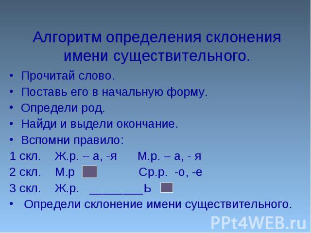 Алгоритм определения склонения имени существительного.Прочитай слово.Поставь его в начальную форму.Определи род.Найди и выдели окончание.Вспомни правило:1 скл. Ж.р. – а, -я М.р. – а, - я2 скл. М.р Ср.р. -о, -е3 скл. Ж.р. ________Ь Определи склонение…
