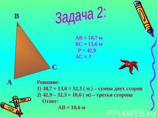 А В С АВ = 18,7 м ВС = 13,6 м Р = 42,9 АС = ? Решение: 18,7 + 13,6 = 32,3 ( м )