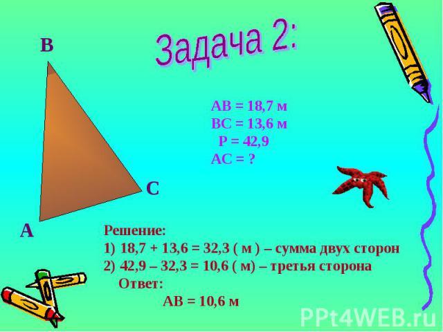 А В С АВ = 18,7 м ВС = 13,6 м Р = 42,9 АС = ? Решение: 18,7 + 13,6 = 32,3 ( м ) – сумма двух сторон 42,9 – 32,3 = 10,6 ( м) – третья сторона Ответ: АВ = 10,6 м