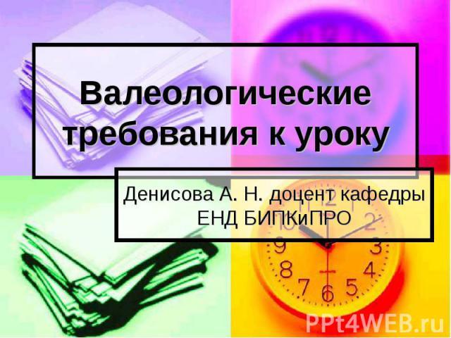 Валеологические требования к уроку Денисова А. Н. доцент кафедры ЕНД БИПКиПРО