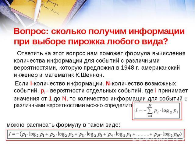 Вопрос: сколько получим информации при выборе пирожка любого вида? Ответить на этот вопрос нам поможет формула вычисления количества информации для событий с различными вероятностями, которую предложил в 1948 г. американский инженер и математик К.Ше…