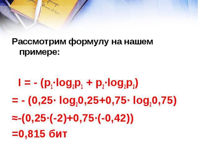 Рассмотрим формулу на нашем примере: I = - (р1∙log2p1 + р2∙log2p2) = - (0,25∙ log20,25+0,75∙ log20,75) ≈-(0,25∙(-2)+0,75∙(-0,42)) =0,815 бит