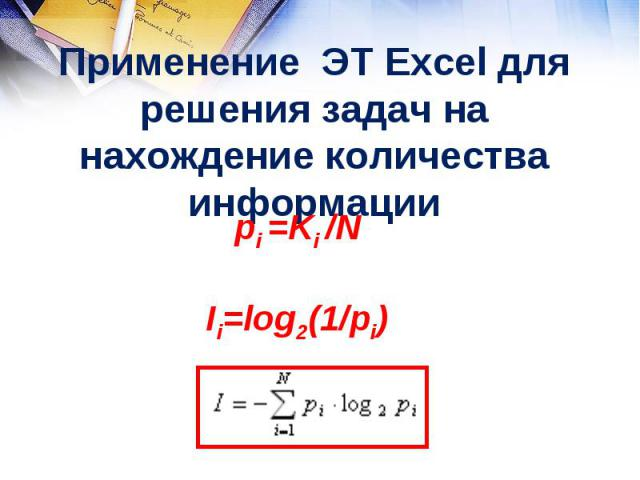 Применение ЭТ Excel для решения задач на нахождение количества информации рi =Ki /N Ii=log2(1/pi)
