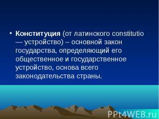 Конституция (от латинского constitutio — устройство) – основной закон государств