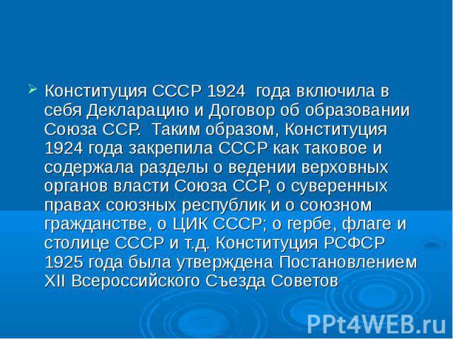 Конституция СССР 1924 года включила в себя Декларацию и Договор об образовании Союза ССР. Таким образом, Конституция 1924 года закрепила СССР как таковое и содержала разделы о ведении верховных органов власти Союза ССР, о суверенных правах союзных р…