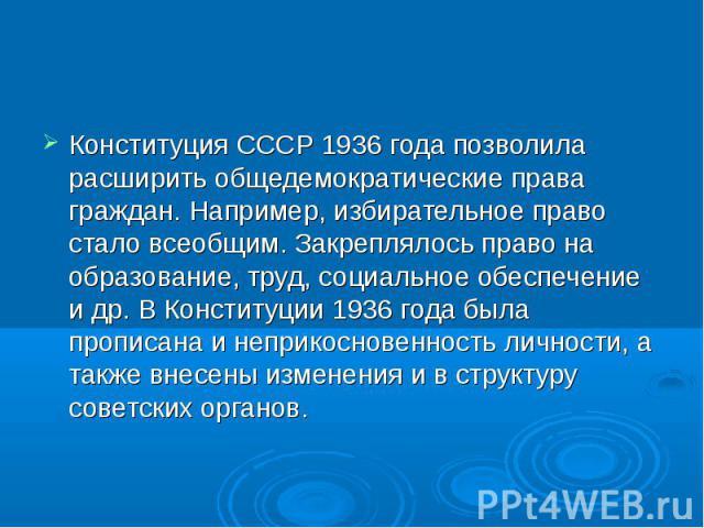 Конституция СССР 1936 года позволила расширить общедемократические права граждан. Например, избирательное право стало всеобщим. Закреплялось право на образование, труд, социальное обеспечение и др. В Конституции 1936 года была прописана и неприкосно…