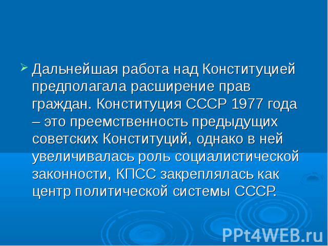 Дальнейшая работа над Конституцией предполагала расширение прав граждан. Конституция СССР 1977 года – это преемственность предыдущих советских Конституций, однако в ней увеличивалась роль социалистической законности, КПСС закреплялась как центр поли…