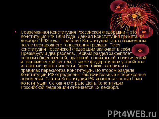 Современная Конституция Российской Федерации – это Конституция РФ 1993 года. Данная Конституция принята 12 декабря 1993 года. Принятие Конституции стало возможным после всенародного голосования граждан. Текст конституции Российской Федерации включае…