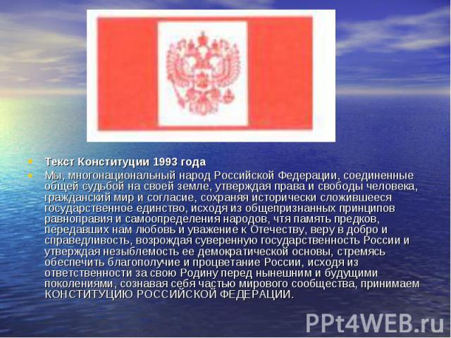 Текст Конституции 1993 года Мы, многонациональный народ Российской Федерации, соединенные общей судьбой на своей земле, утверждая права и свободы человека, гражданский мир и согласие, сохраняя исторически сложившееся государственное единство, исходя…