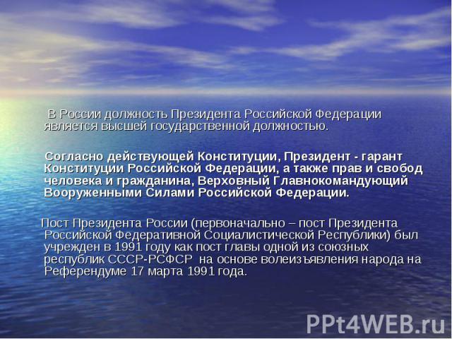 В России должность Президента Российской Федерации является высшей государственной должностью. Согласно действующей Конституции, Президент - гарант Конституции Российской Федерации, а также прав и свобод человека и гражданина, Верховный Главнокоманд…