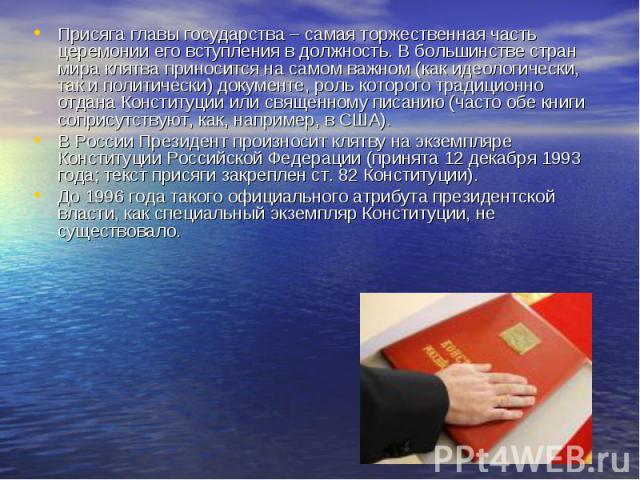 Присяга главы государства – самая торжественная часть церемонии его вступления в должность. В большинстве стран мира клятва приносится на самом важном (как идеологически, так и политически) документе, роль которого традиционно отдана Конституции или…