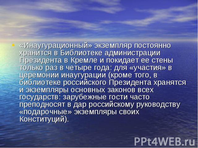 «Инаугурационный» экземпляр постоянно хранится в Библиотеке администрации Президента в Кремле и покидает ее стены только раз в четыре года: для «участия» в церемонии инаугурации (кроме того, в библиотеке российского Президента хранятся и экземпляры …