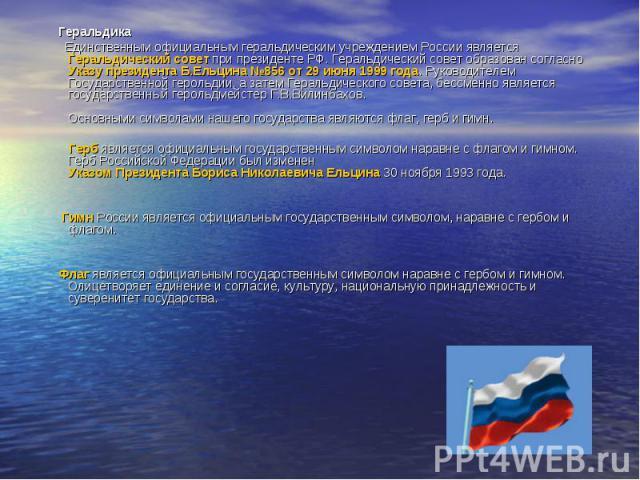Геральдика Единственным официальным геральдическим учреждением России является Геральдический совет при президенте РФ. Геральдический совет образован согласно Указу президента Б.Ельцина №856 от 29 июня 1999 года. Руководителем Государственной героль…
