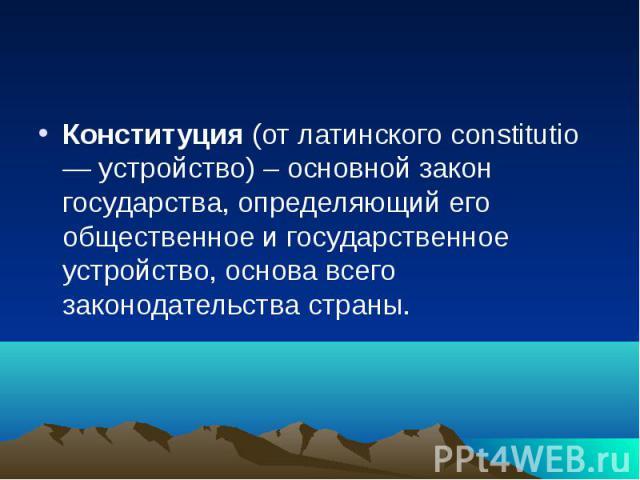 Конституция (от латинского constitutio — устройство) – основной закон государства, определяющий его общественное и государственное устройство, основа всего законодательства страны.