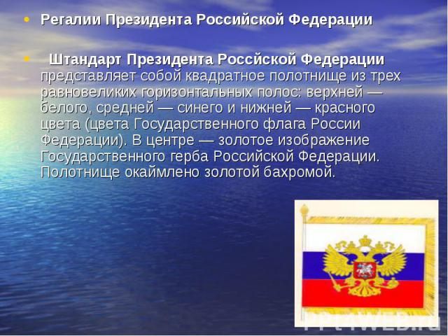 Регалии Президента Российской Федерации Штандарт Президента Россйской Федерации представляет собой квадратное полотнище из трех равновеликих горизонтальных полос: верхней — белого, средней — синего и нижней — красного цвета (цвета Государственного ф…