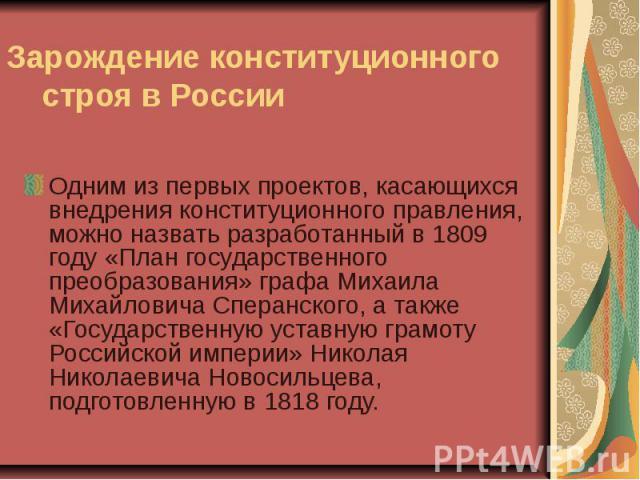 Зарождение конституционного строя в России Одним из первых проектов, касающихся внедрения конституционного правления, можно назвать разработанный в 1809 году «План государственного преобразования» графа Михаила Михайловича Сперанского, а также «Госу…
