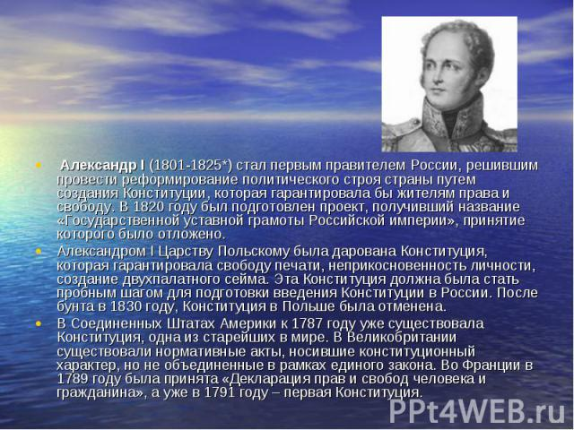 Александр I (1801-1825*) стал первым правителем России, решившим провести реформирование политического строя страны путем создания Конституции, которая гарантировала бы жителям права и свободу. В 1820 году был подготовлен проект, получивший название…