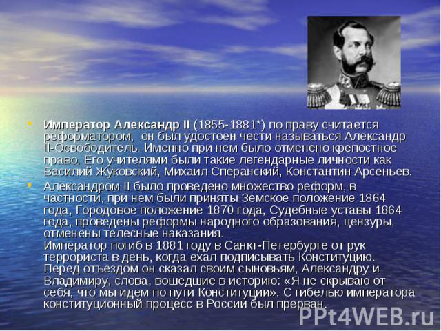 Император Александр II (1855-1881*) по праву считается реформатором, он был удостоен чести называться Александр II-Освободитель. Именно при нем было отменено крепостное право. Его учителями были такие легендарные личности как Василий Жуковский, Миха…