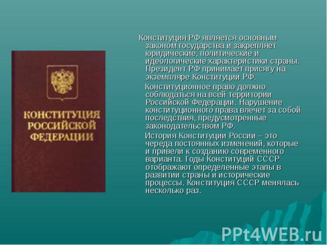 Конституция РФ является основным законом государства и закрепляет юридические, политические и идеологические характеристики страны. Президент РФ принимает присягу на экземпляре Конституции РФ. Конституционное право должно соблюдаться на всей террито…