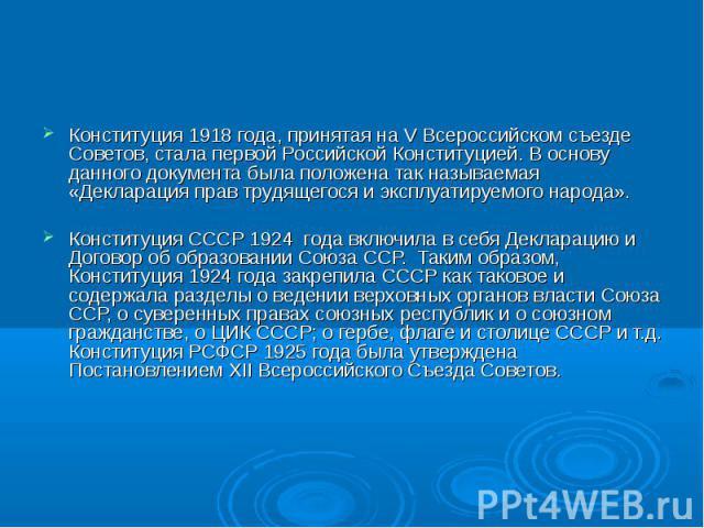 Конституция 1918 года, принятая на V Всероссийском съезде Советов, стала первой Российской Конституцией. В основу данного документа была положена так называемая «Декларация прав трудящегося и эксплуатируемого народа». Конституция СССР 1924 года вклю…