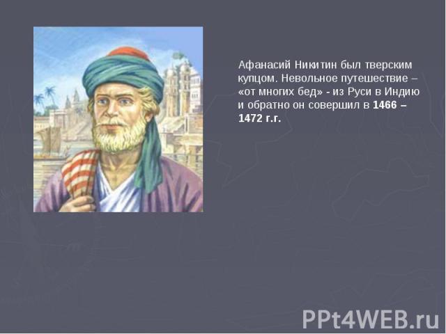 Афанасий Никитин был тверским купцом. Невольное путешествие – «от многих бед» - из Руси в Индию и обратно он совершил в 1466 – 1472 г.г.