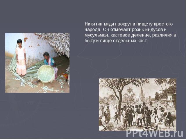 Никитин видит вокруг и нищету простого народа. Он отмечает рознь индусов и мусульман, кастовое деление, различия в быту и пище отдельных каст.
