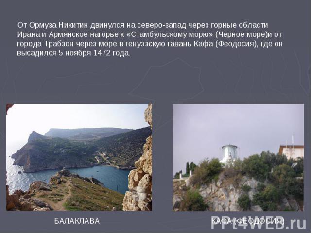 БАЛАКЛАВА КАФА (ФЕОДОСИЯ) От Ормуза Никитин двинулся на северо-запад через горные области Ирана и Армянское нагорье к «Стамбульскому морю» (Черное море)и от города Трабзон через море в генуэзскую гавань Кафа (Феодосия), где он высадился 5 ноября 147…