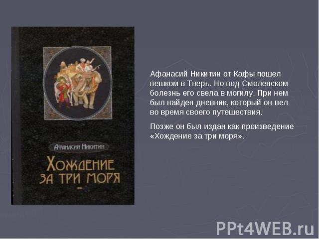Афанасий Никитин от Кафы пошел пешком в Тверь. Но под Смоленском болезнь его свела в могилу. При нем был найден дневник, который он вел во время своего путешествия. Позже он был издан как произведение «Хождение за три моря».