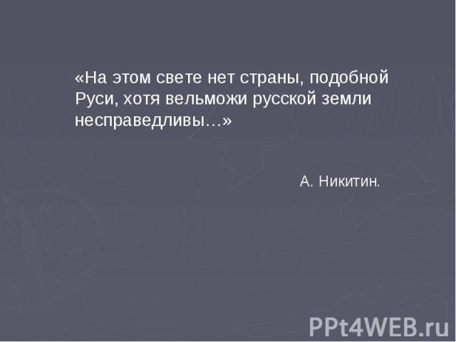 «На этом свете нет страны, подобной Руси, хотя вельможи русской земли несправедливы…» А. Никитин.