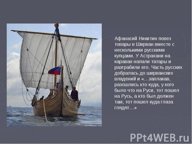 Афанасий Никитин повез товары в Ширван вместе с несколькими русскими купцами. У Астрахани на караван напали татары и разграбили его. Часть русских добралась до ширванских владений и «…заплакав, разошлись кто куда, у кого было что на Руси, тот пошел …