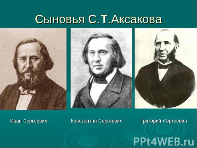 Сыновья С.Т.АксаковаИван Сергеевич Константин Сергеевич Григорий Сергеевич